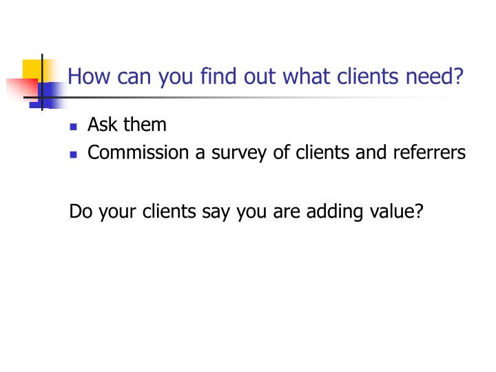 How can you find out what clients need?