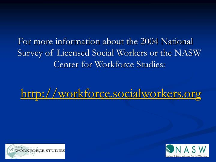 For more information about the 2004 National Survey of Licensed Social Workers or the NASW Center for Workforce Studies: