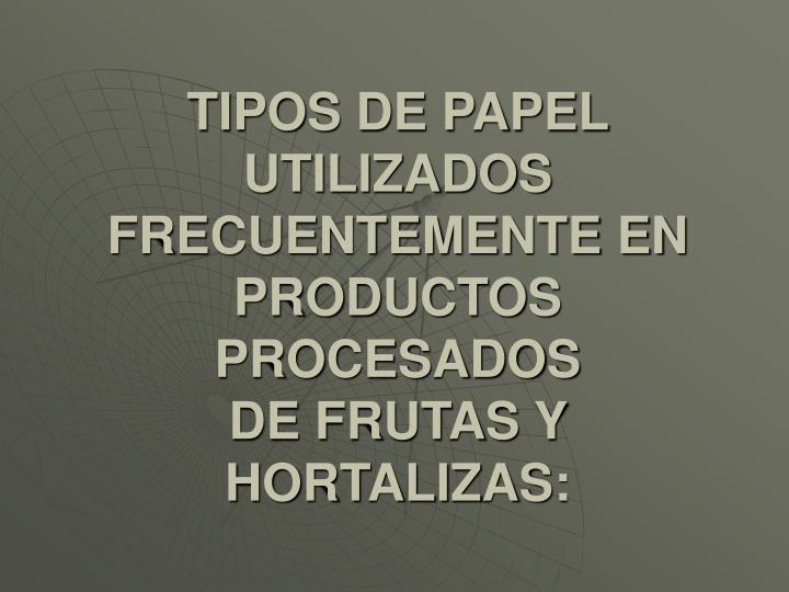 TIPOS DE PAPEL UTILIZADOS FRECUENTEMENTE EN PRODUCTOS PROCESADOS