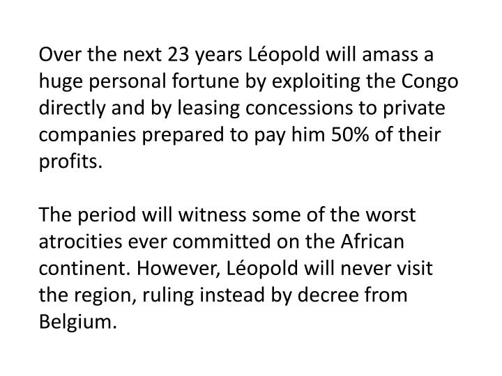 Over the next 23 years Léopold will amass a huge personal fortune by exploiting the Congo directly and by leasing concessions to private companies prepared to pay him 50% of their profits.