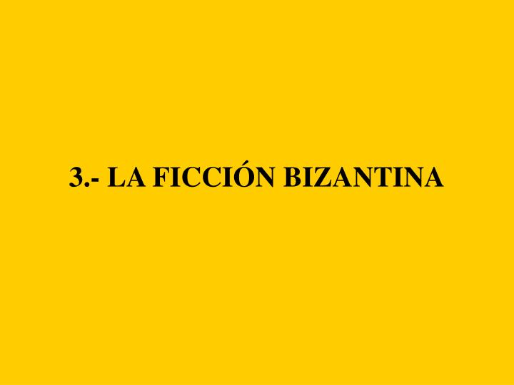 3.- LA FICCIÓN BIZANTINA
