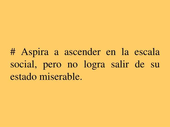 # Aspira a ascender en la escala social, pero no logra salir de su estado miserable.
