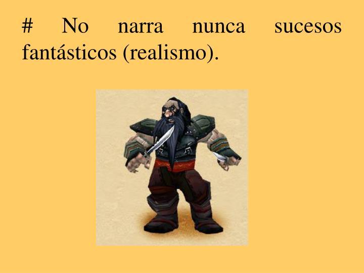 # No narra nunca sucesos fantásticos (realismo).