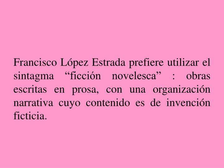 """Francisco López Estrada prefiere utilizar el sintagma """"ficción novelesca"""" : obras escritas en prosa, con una organización narrativa cuyo contenido es de invención ficticia."""