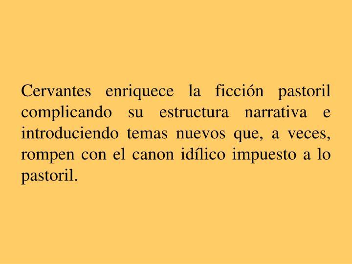 Cervantes enriquece la ficción pastoril complicando su estructura narrativa e introduciendo temas nuevos que, a veces, rompen con el canon idílico impuesto a lo pastoril.