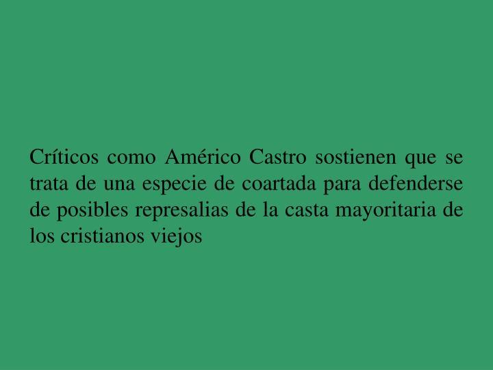 Críticos como Américo Castro sostienen que se trata de una especie de coartada para defenderse de posibles represalias de la casta mayoritaria de los cristianos viejos