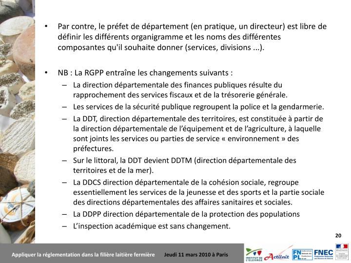 Par contre, le préfet de département (en pratique, un directeur) est libre de définir les différents organigramme et les noms des différentes composantes qu'il souhaite donner (services, divisions ...).