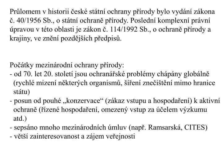 Průlomem v historii české státní ochrany přírody bylo vydání zákona č. 40/1956 Sb., o státní ochraně přírody. Poslední komplexní právní úpravou vtéto oblasti je zákon č. 114/1992 Sb., o ochraně přírody a krajiny, ve znění pozdějších předpisů.