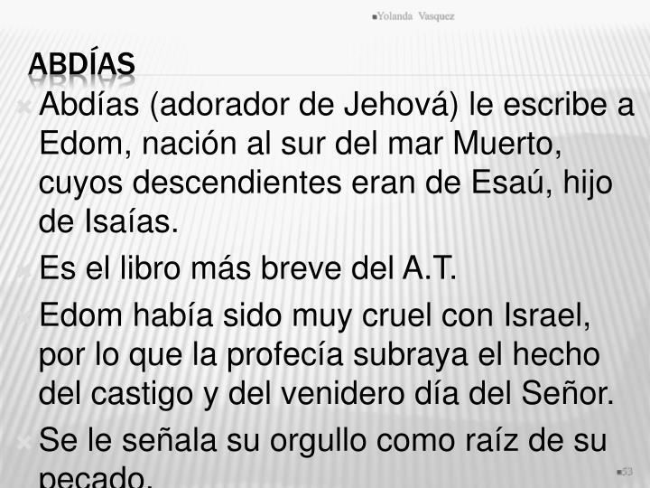 Abdías (adorador de Jehová) le escribe a Edom, nación al sur del mar Muerto, cuyos descendientes eran de Esaú, hijo de Isaías.