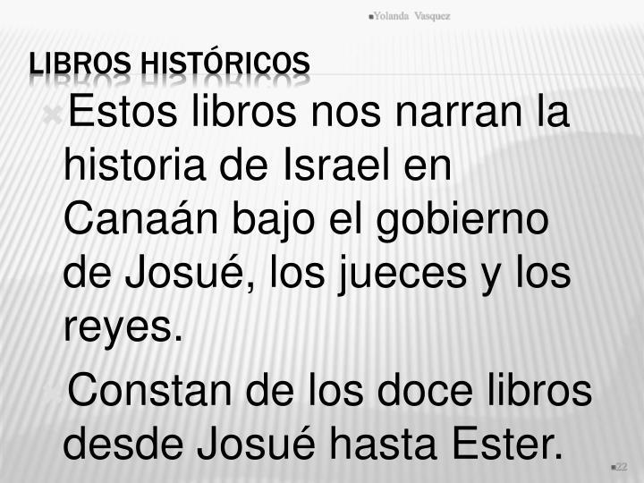 Estos libros nos narran la historia de Israel en Canaán bajo el gobierno de Josué, los jueces y los reyes.
