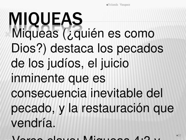 Miqueas (¿quién es como Dios?) destaca los pecados de los judíos, el juicio inminente que es consecuencia inevitable del pecado, y la restauración que vendría.