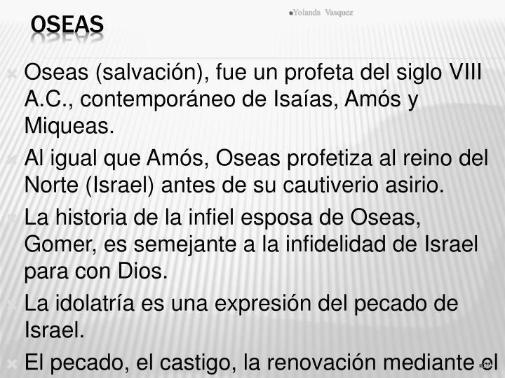 Oseas (salvación), fue un profeta del siglo VIII A.C., contemporáneo de Isaías, Amós y Miqueas.