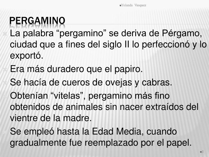 """La palabra """"pergamino"""" se deriva de Pérgamo, ciudad que a fines del siglo II lo perfeccionó y lo exportó."""
