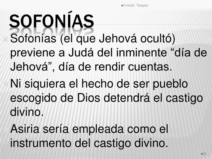"""Sofonías (el que Jehová ocultó) previene a Judá del inminente """"día de Jehová"""", día de rendir cuentas."""