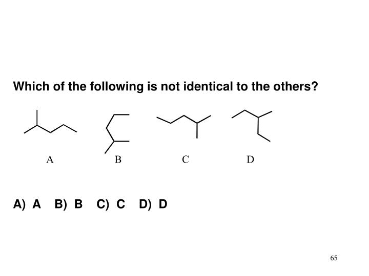 Which of the following is not identical to the others?