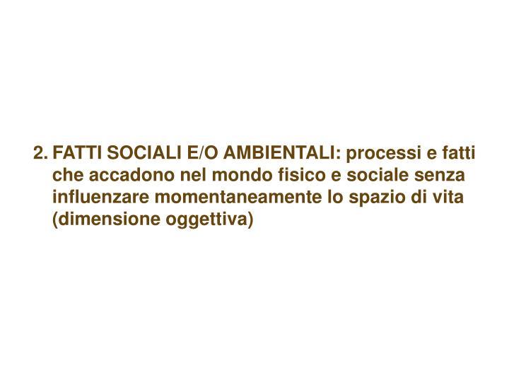 FATTI SOCIALI E/O AMBIENTALI: processi e fatti che accadono nel mondo fisico e sociale senza influenzare momentaneamente lo spazio di vita (dimensione oggettiva)