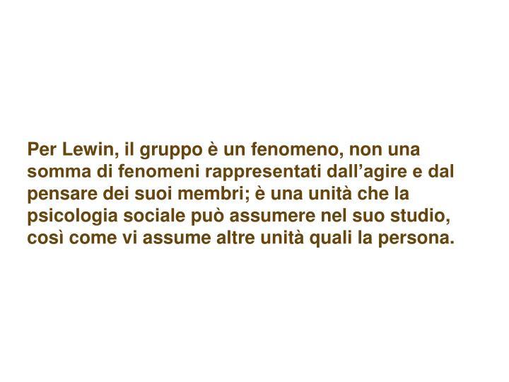 Per Lewin, il gruppo è un fenomeno, non una somma di fenomeni rappresentati dall'agire e dal pensare dei suoi membri; è una unità che la psicologia sociale può assumere nel suo studio, così come vi assume altre unità quali la persona.