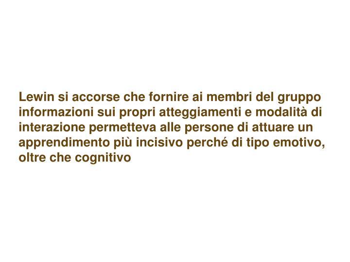 Lewin si accorse che fornire ai membri del gruppo informazioni sui propri atteggiamenti e modalità di interazione permetteva alle persone di attuare un apprendimento più incisivo perché di tipo emotivo, oltre che cognitivo