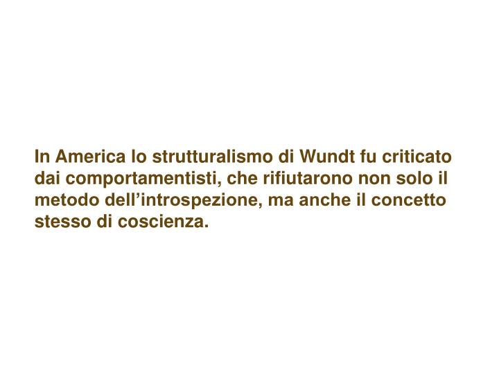 In America lo strutturalismo di Wundt fu criticato dai comportamentisti, che rifiutarono non solo il metodo dell'introspezione, ma anche il concetto stesso di coscienza.