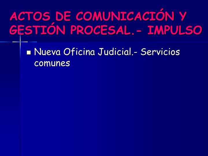 ACTOS DE COMUNICACIÓN Y GESTIÓN PROCESAL.- IMPULSO