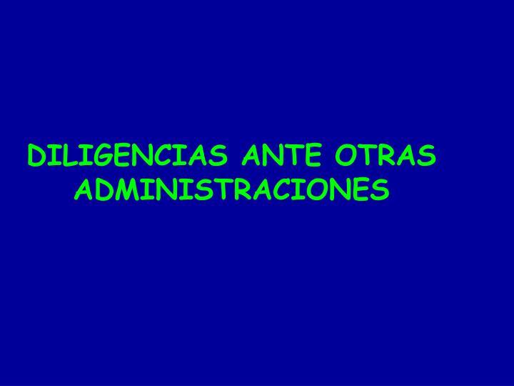 DILIGENCIAS ANTE OTRAS ADMINISTRACIONES