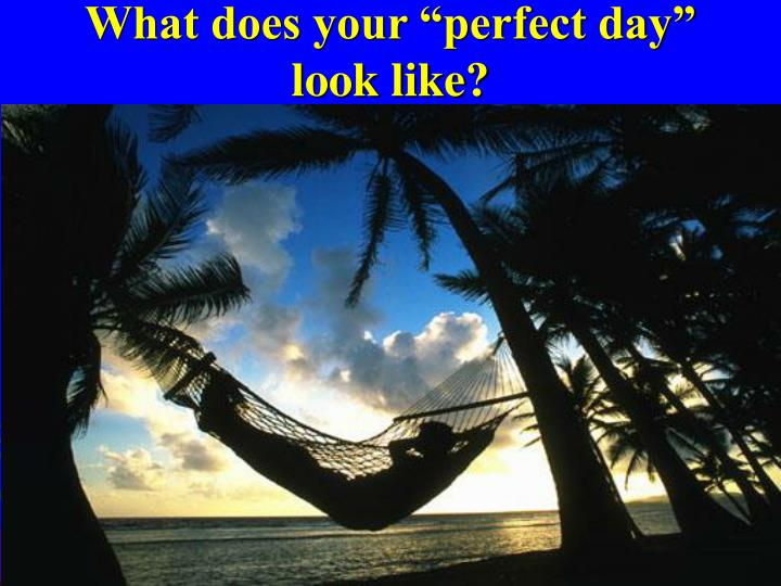 """What does your """"perfect day"""" look like?"""