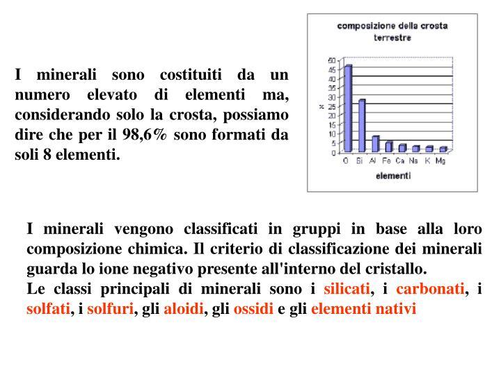 I minerali sono costituiti da un numero elevato di elementi ma, considerando solo la crosta, possiamo dire che per il 98,6% sono formati da soli 8 elementi.