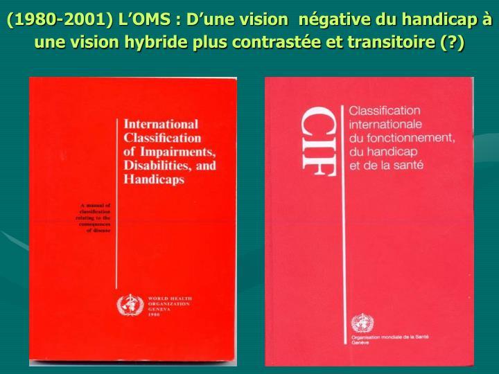 (1980-2001) L'OMS : D'une vision  négative du handicap à une vision hybride plus contrastée et transitoire (?)