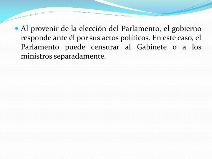 Al provenir de la elección del Parlamento, el gobierno responde ante él por sus actos políticos. En este caso, el Parlamento puede censurar al Gabinete o a los ministros separadamente.