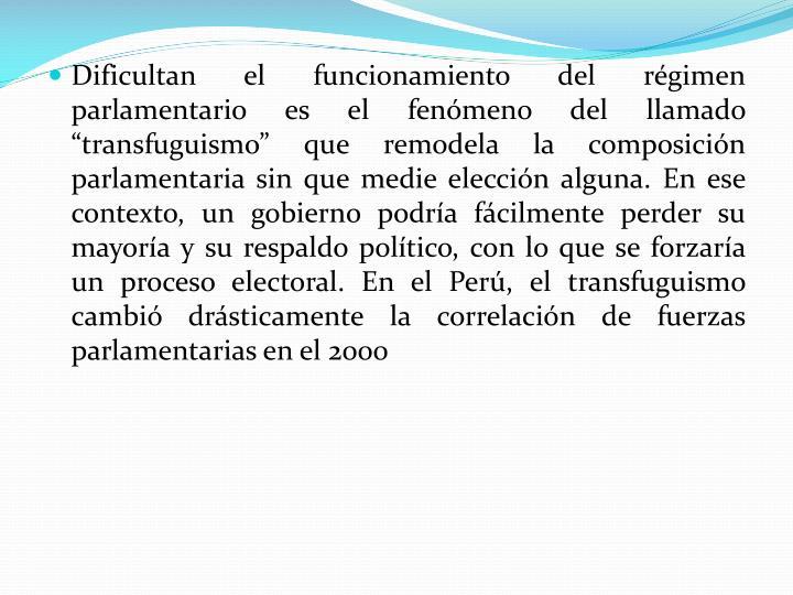 """Dificultan el funcionamiento del régimen parlamentario es el fenómeno del llamado """"transfuguismo"""" que remodela la composición parlamentaria sin que medie elección alguna. En ese contexto, un gobierno podría fácilmente perder su mayoría y su respaldo político, con lo que se forzaría un proceso electoral. En el Perú, el transfuguismo cambió drásticamente la correlación de fuerzas parlamentarias en el 2000"""