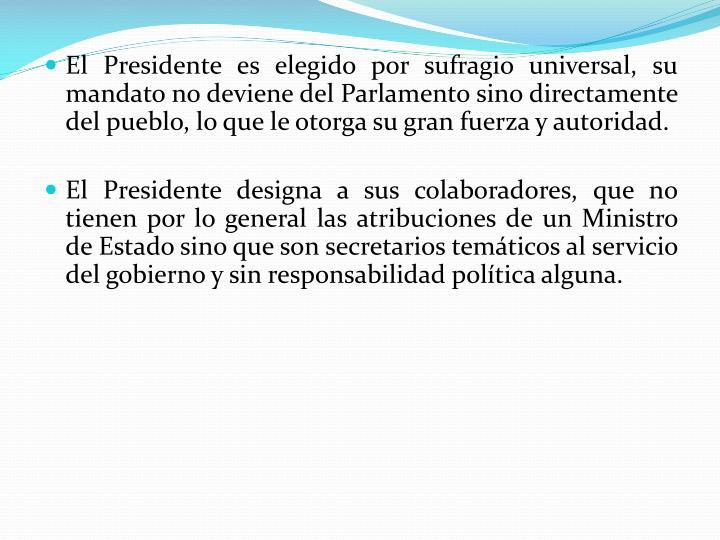 El Presidente es elegido por sufragio universal, su mandato no deviene del Parlamento sino directamente del pueblo, lo que le otorga su gran fuerza y autoridad.