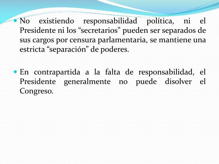 """No existiendo responsabilidad política, ni el Presidente ni los """"secretarios"""" pueden ser separados de sus cargos por censura parlamentaria, se mantiene una estricta """"separación"""" de poderes."""