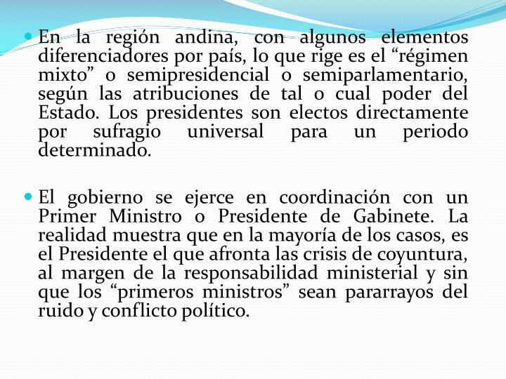 """En la región andina, con algunos elementos diferenciadores por país, lo que rige es el """"régimen mixto"""" o semipresidencial o semiparlamentario, según las atribuciones de tal o cual poder del Estado. Los presidentes son electos directamente por sufragio universal para un periodo determinado."""