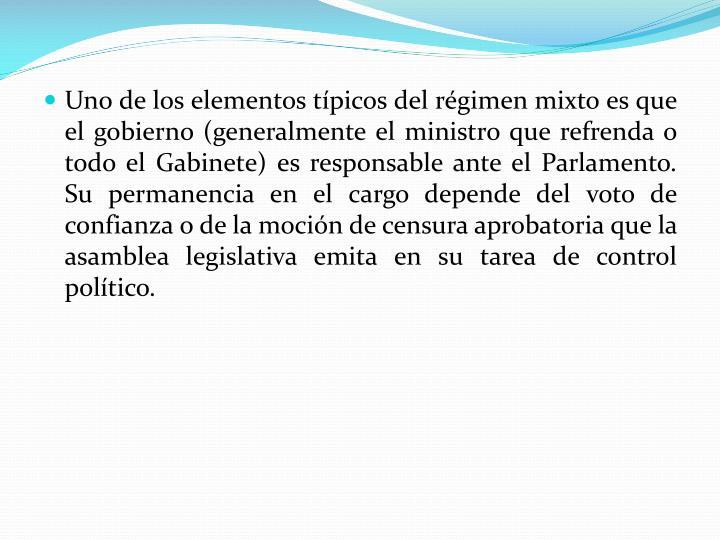 Uno de los elementos típicos del régimen mixto es que el gobierno (generalmente el ministro que refrenda o todo el Gabinete) es responsable ante el Parlamento. Su permanencia en el cargo depende del voto de confianza o de la moción de censura aprobatoria que la asamblea legislativa emita en su tarea de control político.