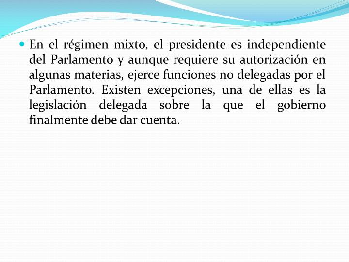 En el régimen mixto, el presidente es independiente del Parlamento y aunque requiere su autorización en algunas materias, ejerce funciones no delegadas por el Parlamento. Existen excepciones, una de ellas es la legislación delegada sobre la que el gobierno finalmente debe dar cuenta.