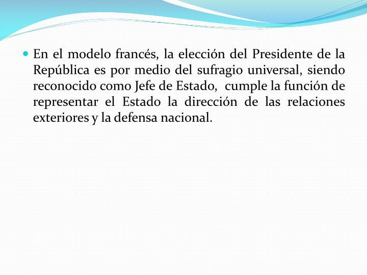 En el modelo francés, la elección del Presidente de la República es por medio del sufragio universal, siendo reconocido como Jefe de Estado,