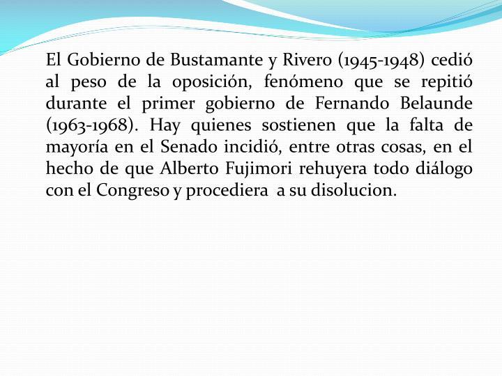 El Gobierno de Bustamante y Rivero (1945-1948) cedió al peso de la oposición, fenómeno que se repitió durante el primer gobierno de Fernando Belaunde (1963-1968). Hay quienes sostienen que la falta de mayoría en el Senado incidió, entre otras cosas, en el hecho de que Alberto Fujimori rehuyera todo diálogo con el Congreso y procediera  a su disolucion.