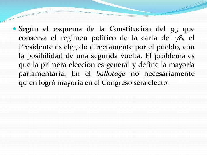 Según el esquema de la Constitución del 93 que conserva el regimen politico de la carta del 78, el Presidente es elegido directamente por el pueblo, con la posibilidad de una segunda vuelta. El problema es que la primera elección es general y define la mayoría parlamentaria. En el