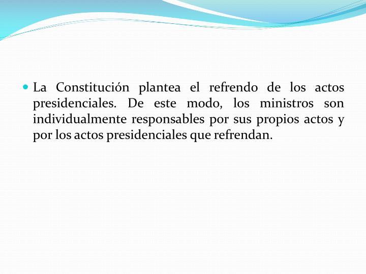 La Constitución plantea el refrendo de los actos presidenciales. De este modo, los ministros son individualmente responsables por sus propios actos y por los actos presidenciales que refrendan.