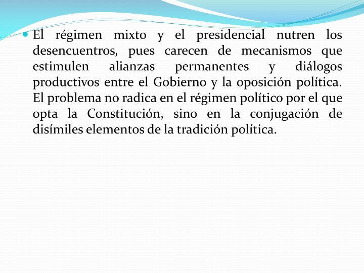 El régimen mixto y el presidencial nutren los desencuentros, pues carecen de mecanismos que estimulen alianzas permanentes y diálogos productivos entre el Gobierno y la oposición política. El problema no radica en el régimen político por el que opta la Constitución, sino en la conjugación de disímiles elementos de la tradición política.