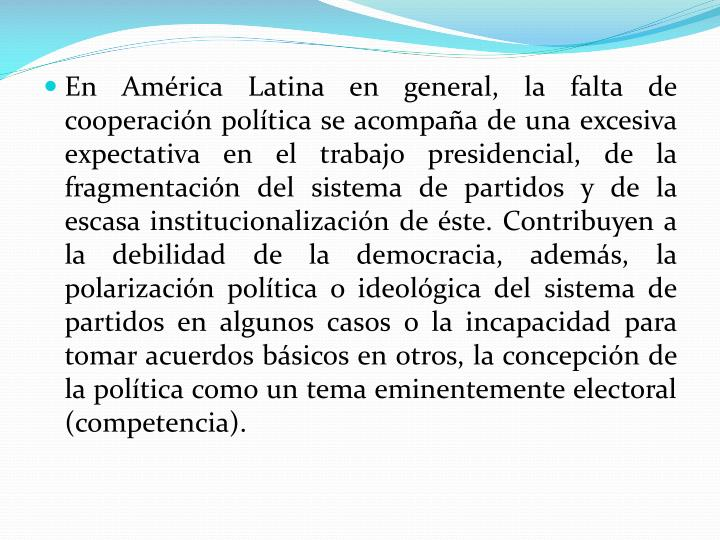 En América Latina en general, la falta de cooperación política se acompaña de una excesiva expectativa en el trabajo presidencial, de la fragmentación del sistema de partidos y de la escasa institucionalización de éste. Contribuyen a la debilidad de la democracia, además, la polarización política o ideológica del sistema de partidos en algunos casos o la incapacidad para tomar acuerdos básicos en otros, la concepción de la política como un tema eminentemente electoral (competencia).