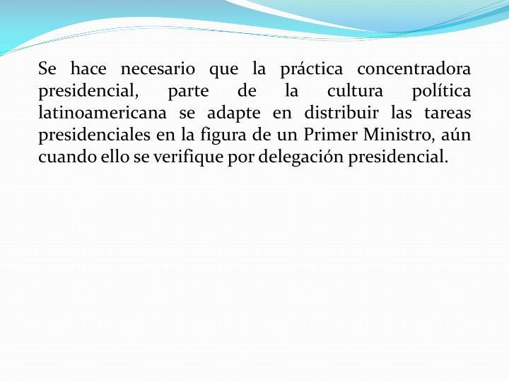 Se hace necesario que la práctica concentradora presidencial, parte de la cultura política latinoamericana se adapte en distribuir las tareas presidenciales en la figura de un Primer Ministro, aún cuando ello se verifique por delegación presidencial.