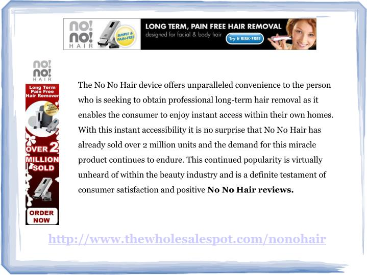 The No No Hair device offers unparalleled convenience to the person who is seeking to obtain profess...