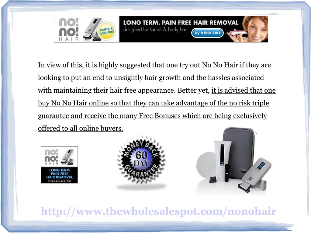 In view of this, it is highly suggested that one try out No No Hair if they are looking to put an end to unsightly hair growth and the hassles associated with maintaining their hair free appearance. Better yet,
