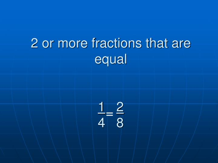 2 or more fractions that are equal