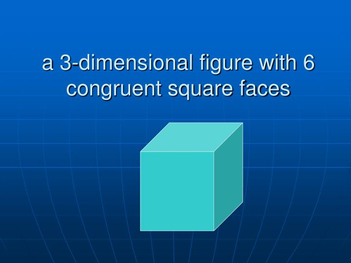 a 3-dimensional figure with 6 congruent square faces
