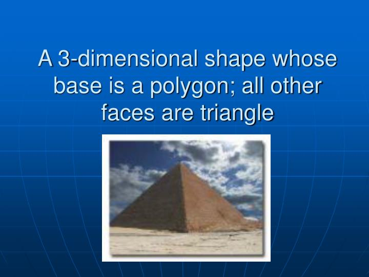 A 3-dimensional shape whose base is a polygon; all other faces are triangle