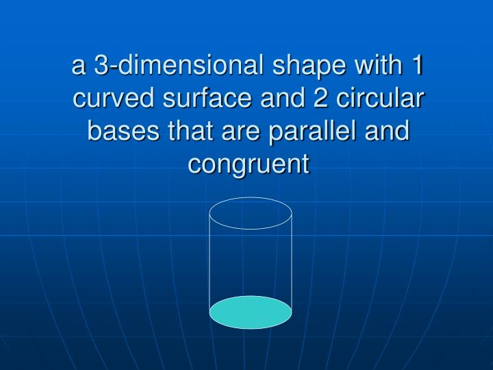 a 3-dimensional shape with 1 curved surface and 2 circular bases that are parallel and congruent