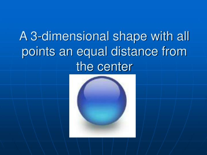 A 3-dimensional shape with all points an equal distance from the center
