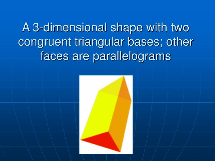 A 3-dimensional shape with two congruent triangular bases; other faces are parallelograms